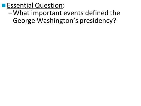Essential Question: –What important events defined the George Washington's presidency?