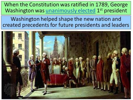 When the Constitution was ratified in 1789, George Washington was unanimously elected 1 st presidentunanimously elected Washington helped shape the new.