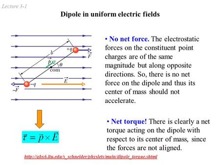 Lecture 3-1 Dipole in uniform electric fields No net force. The electrostatic forces on the constituent point charges are of the same magnitude but along.