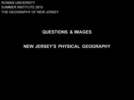 SUMMER INSTITUTE 2013 QUESTIONS & IMAGES NEW JERSEY'S PHYSICAL GEOGRAPHY THE GEOGRAPHY OF NEW JERSEY ROWAN UNIVERSITY.