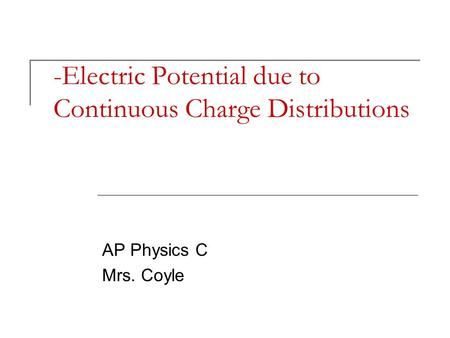 -Electric Potential due to Continuous Charge Distributions AP Physics C Mrs. Coyle.