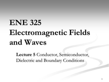 1 ENE 325 Electromagnetic Fields and Waves Lecture 5 Conductor, Semiconductor, Dielectric and Boundary Conditions.