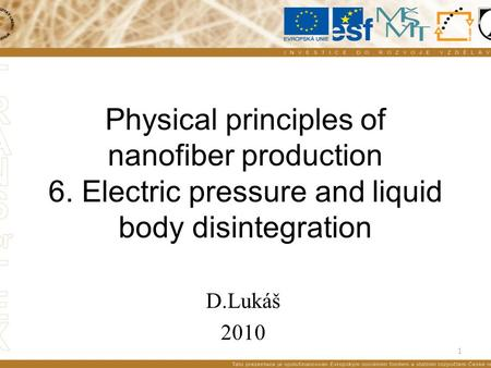 1 Physical principles of nanofiber production 6. Electric pressure and liquid body disintegration D.Lukáš 2010.