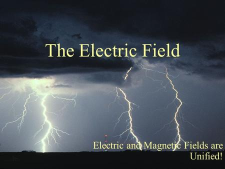 The Electric Field Electric and Magnetic Fields are Unified!