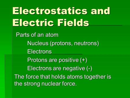 Electrostatics and Electric Fields Parts of an atom Parts of an atom Nucleus (protons, neutrons) Electrons Protons are positive (+) Electrons are negative.