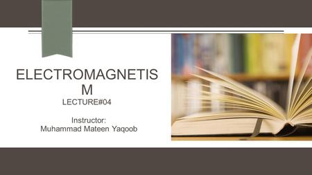 ELECTROMAGNETIS M LECTURE#04 Instructor: Muhammad Mateen Yaqoob.
