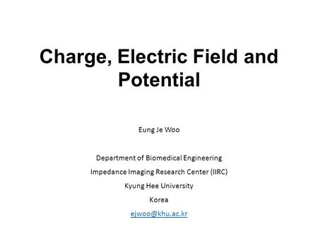 Charge, Electric Field and Potential Eung Je Woo Department of Biomedical Engineering Impedance Imaging Research Center (IIRC) Kyung Hee University Korea.
