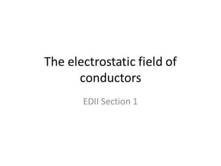 The electrostatic field of conductors EDII Section 1.
