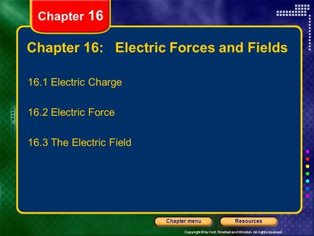 Copyright © by Holt, Rinehart and Winston. All rights reserved. ResourcesChapter menu Chapter 16: Electric Forces and Fields 16.1 Electric Charge 16.2.