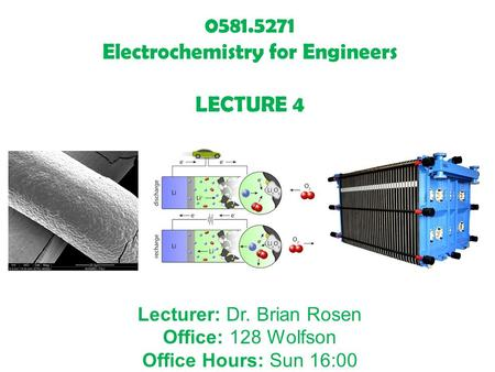 0581.5271 Electrochemistry for Engineers LECTURE 4 Lecturer: Dr. Brian Rosen Office: 128 Wolfson Office Hours: Sun 16:00.