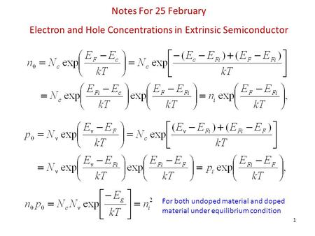 1 Notes For 25 February Electron and Hole Concentrations in Extrinsic Semiconductor For both undoped material and doped material under equilibrium condition.