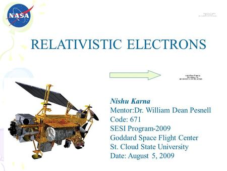 Nishu Karna Mentor:Dr. William Dean Pesnell Code: 671 SESI Program-2009 Goddard Space Flight Center St. Cloud State University Date: August 5, 2009 RELATIVISTIC.