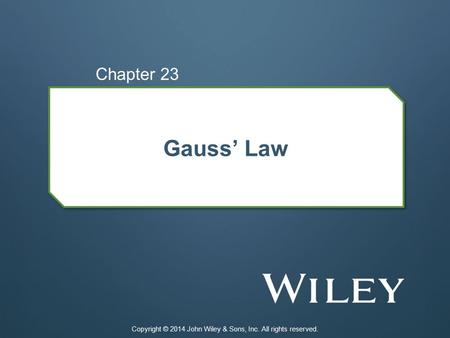 Gauss' Law Chapter 23 Copyright © 2014 John Wiley & Sons, Inc. All rights reserved.