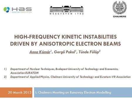 HIGH-FREQUENCY KINETIC INSTABILITIES DRIVEN BY ANISOTROPIC ELECTRON BEAMS 20 March 2013 Anna Kómár 1, Gergő Pokol 1, Tünde Fülöp 2 1)Department of Nuclear.