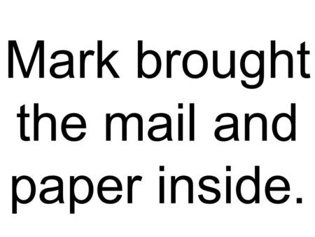 Mark brought the mail and paper inside.. Everybody was sorry Jay couldn't stay longer.