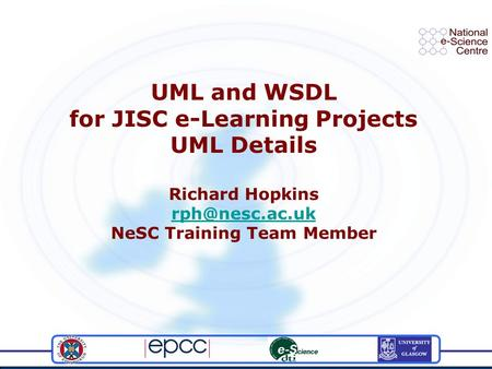 UML and WSDL for JISC e-Learning Projects UML Details Richard Hopkins NeSC Training Team Member