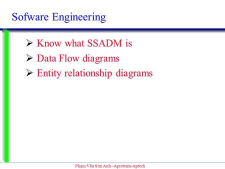 Phạm Văn Sim Anh –Aprotrain-Aptech Sofware Engineering  Know what SSADM is  Data Flow diagrams  Entity relationship diagrams.