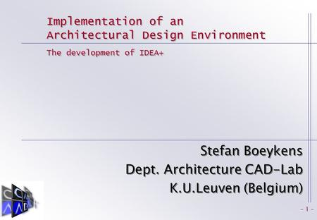 - 1 - Implementation of an Architectural Design Environment Stefan Boeykens Dept. Architecture CAD-Lab K.U.Leuven (Belgium) Stefan Boeykens Dept. Architecture.