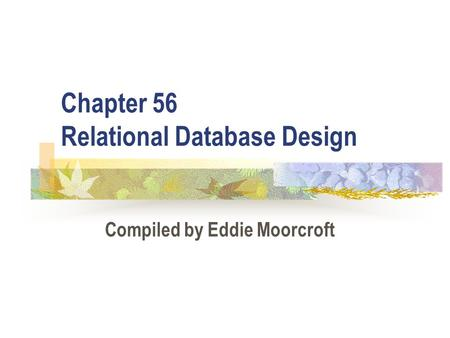 Chapter 56 Relational Database Design Compiled by Eddie Moorcroft.