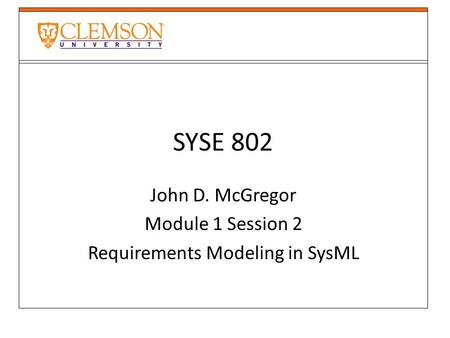 SYSE 802 John D. McGregor Module 1 Session 2 Requirements Modeling in SysML.