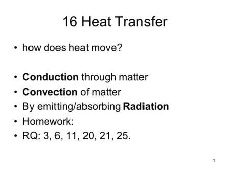 1 16 Heat Transfer how does heat move? Conduction through matter Convection of matter By emitting/absorbing Radiation Homework: RQ: 3, 6, 11, 20, 21, 25.