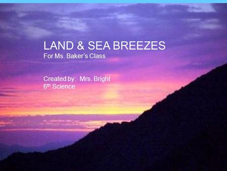 Land and Sea Breezes LAND & SEA BREEZES For Ms. Baker's Class Created by: Mrs. Bright 6 th Science.