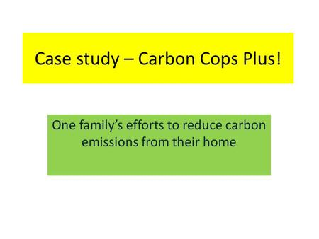 Case study – Carbon Cops Plus! One family's efforts to reduce carbon emissions from their home.
