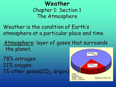 Weather Chapter 1: Section 1 The Atmosphere Weather is the condition of Earth's atmosphere at a particular place and time. Atmosphere: layer of gases that.