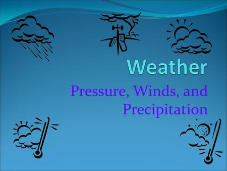 Pressure, Winds, and Precipitation. Heating the Earth Weather is the daily conditions of the atmosphere Weather is caused by the unequal heating of the.