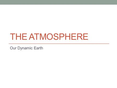 THE ATMOSPHERE Our Dynamic Earth. The Atmosphere The atmosphere is the layer of gases that surrounds the Earth. It is made up of several different molecules,