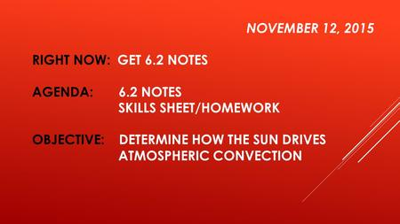 NOVEMBER 12, 2015 RIGHT NOW: GET 6.2 NOTES AGENDA: 6.2 NOTES SKILLS SHEET/HOMEWORK OBJECTIVE: DETERMINE HOW THE SUN DRIVES ATMOSPHERIC CONVECTION.