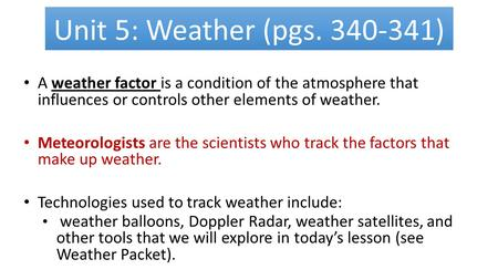 Unit 5: Weather (pgs. 340-341) A weather factor is a condition of the atmosphere that influences or controls other elements of weather. Meteorologists.