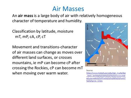 Air Masses An air mass is a large body of air with relatively homogeneous character of temperature and humidity. Classification by latitude, moisture mT,