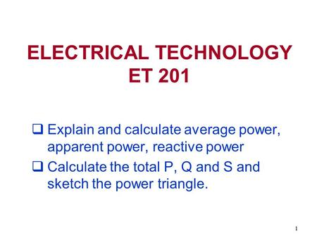 1  Explain and calculate average power, apparent power, reactive power  Calculate the total P, Q and S and sketch the power triangle. ELECTRICAL TECHNOLOGY.