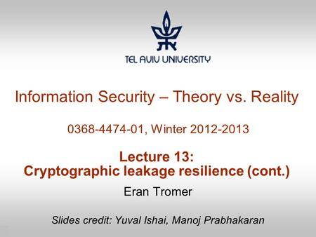 1 Information Security – Theory vs. Reality 0368-4474-01, Winter 2012-2013 Lecture 13: Cryptographic leakage resilience (cont.) Eran Tromer Slides credit: