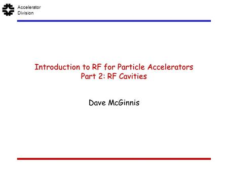 F AcceleratorDivision Introduction to RF for Particle Accelerators Part 2: RF Cavities Dave McGinnis.