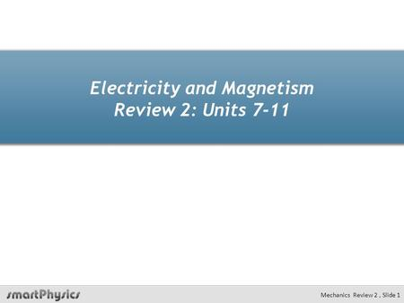 Electricity and Magnetism Review 2: Units 7-11 Mechanics Review 2, Slide 1.