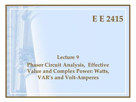 E E 2415 Lecture 9 Phasor Circuit Analysis, Effective Value and Complex Power: Watts, VAR's and Volt-Amperes.