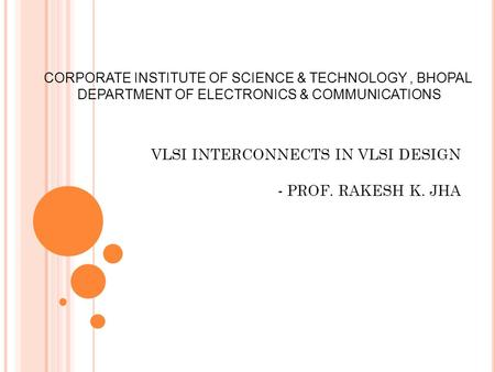 VLSI INTERCONNECTS IN VLSI DESIGN - PROF. RAKESH K. JHA CORPORATE INSTITUTE OF SCIENCE & TECHNOLOGY, BHOPAL DEPARTMENT OF ELECTRONICS & COMMUNICATIONS.