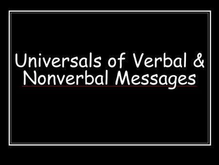 Universals of Verbal & Nonverbal Messages Interaction of Verbal &Nonverbal Messages = We blend verbal and nonverbal messages to best convey our meanings.