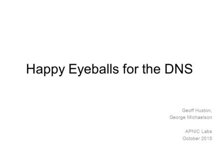 Happy Eyeballs for the DNS Geoff Huston, George Michaelson APNIC Labs October 2015.