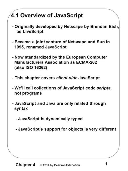 Chapter 4 © 2014 by Pearson Education 1 4.1 Overview of JavaScript - Originally developed by Netscape by Brendan Eich, as LiveScript - Became a joint venture.