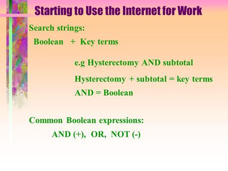Starting to Use the Internet for Work Search strings: Boolean + Key terms e.g Hysterectomy AND subtotal Hysterectomy + subtotal = key terms AND = Boolean.