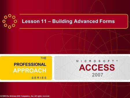 © 2008 The McGraw-Hill Companies, Inc. All rights reserved. ACCESS 2007 M I C R O S O F T ® THE PROFESSIONAL APPROACH S E R I E S Lesson 11 – Building.