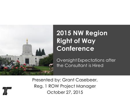 2015 NW Region Right of Way Conference Oversight Expectations after the Consultant is Hired Presented by: Grant Casebeer, Reg. 1 ROW Project Manager October.