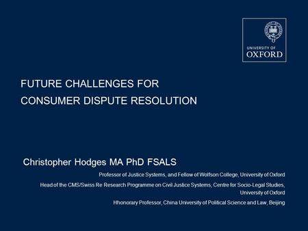 FUTURE CHALLENGES FOR CONSUMER DISPUTE RESOLUTION Christopher Hodges MA PhD FSALS Professor of Justice Systems, and Fellow of Wolfson College, University.