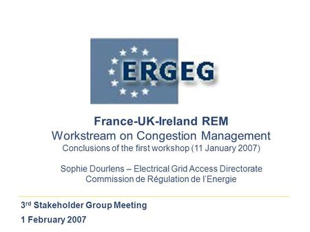3 rd Stakeholder Group Meeting 1 February 2007 France-UK-Ireland REM Workstream on Congestion Management Conclusions of the first workshop (11 January.
