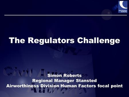 The Regulators Challenge Simon Roberts Regional Manager Stansted Airworthiness Division Human Factors focal point.