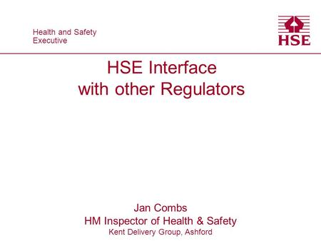 HSE Interface with other Regulators Jan Combs HM Inspector of Health & Safety Kent Delivery Group, Ashford Health and Safety Executive.