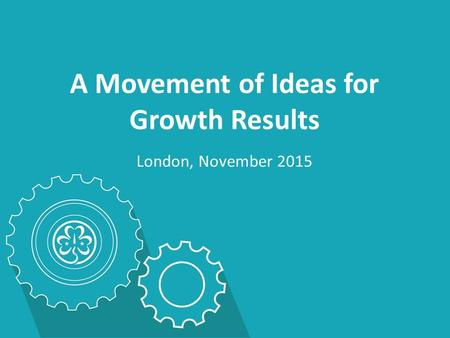 A Movement of Ideas for Growth Results London, November 2015.